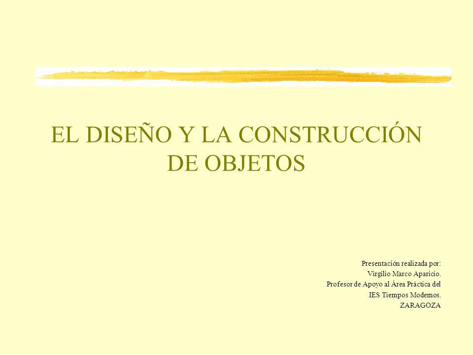 EL DISEÑO Y LA CONSTRUCCIÓN DE OBJETOS Presentación realizada por: Virgilio Marco Aparicio. Profesor de Apoyo al Área Práctica del IES Tiempos Moderno