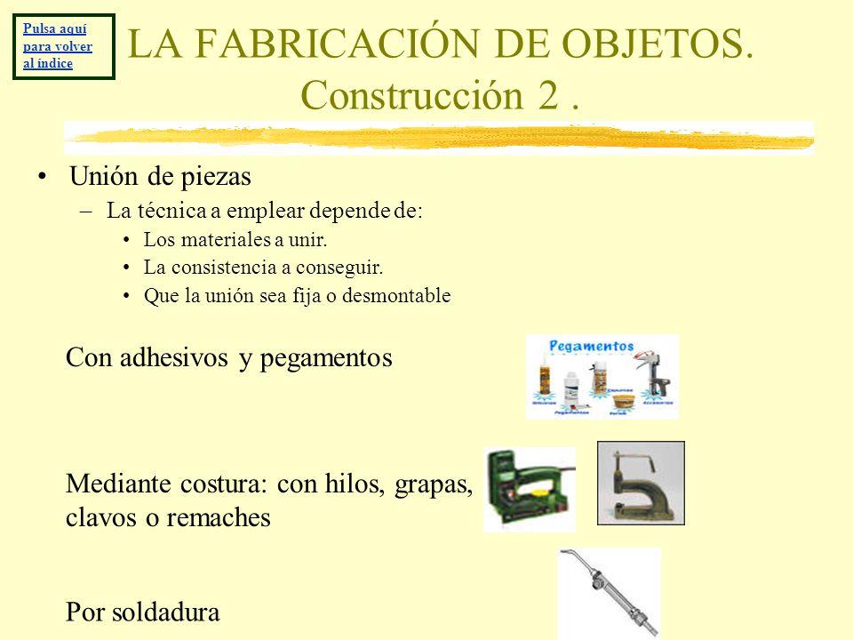 LA FABRICACIÓN DE OBJETOS. Construcción 2. Unión de piezas –La técnica a emplear depende de: Los materiales a unir. La consistencia a conseguir. Que l