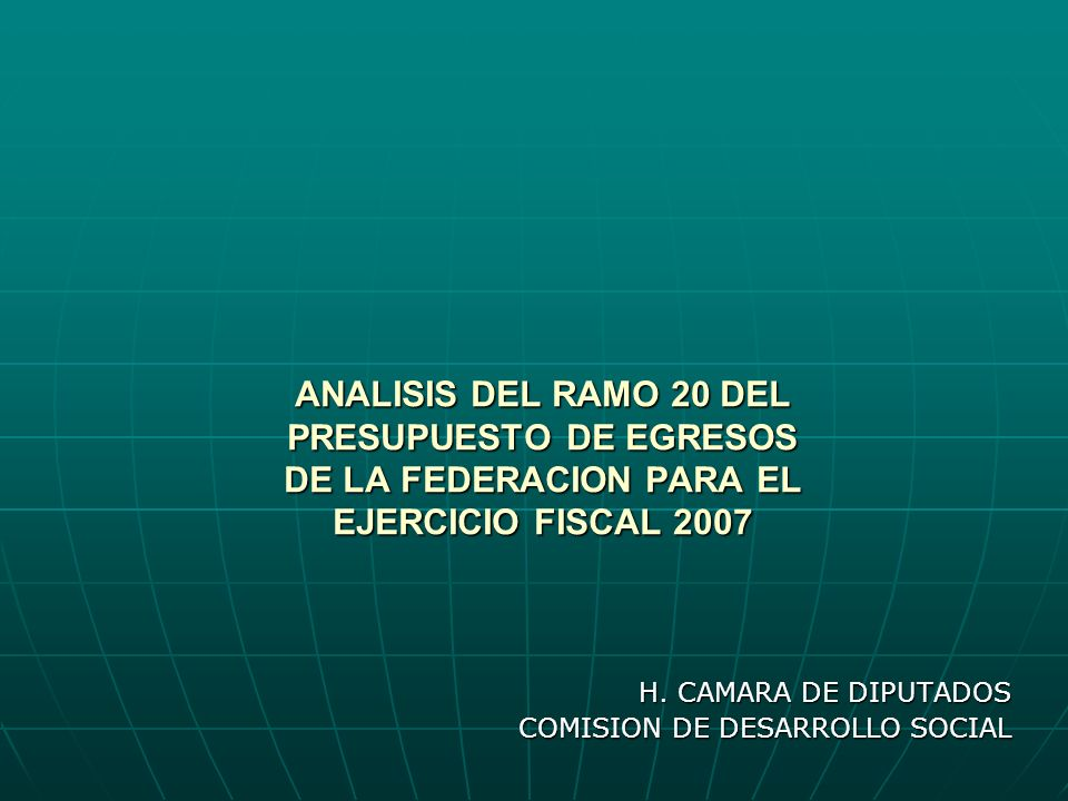 ANALISIS DEL RAMO 20 DEL PRESUPUESTO DE EGRESOS DE LA FEDERACION PARA EL EJERCICIO FISCAL 2007 H.