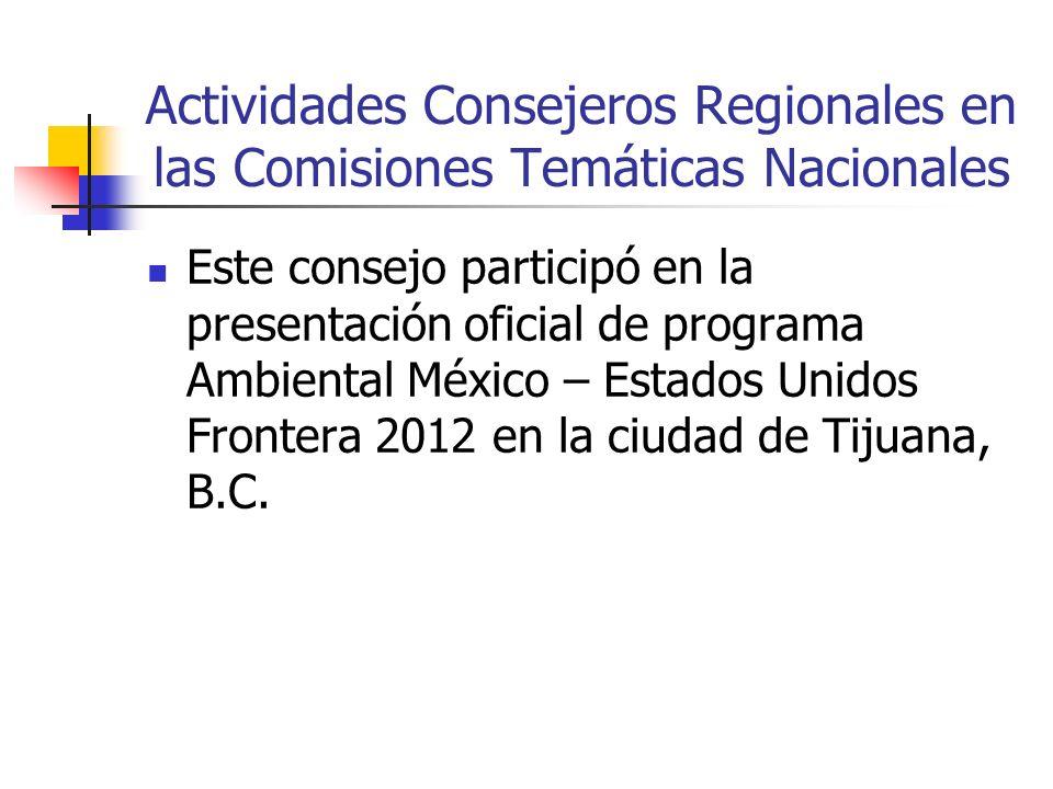 Actividades Consejeros Regionales en las Comisiones Temáticas Nacionales Este consejo participó en la presentación oficial de programa Ambiental México – Estados Unidos Frontera 2012 en la ciudad de Tijuana, B.C.