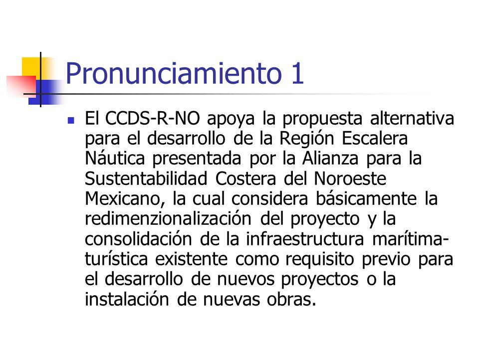 Pronunciamiento 1 El CCDS-R-NO apoya la propuesta alternativa para el desarrollo de la Región Escalera Náutica presentada por la Alianza para la Sustentabilidad Costera del Noroeste Mexicano, la cual considera básicamente la redimenzionalización del proyecto y la consolidación de la infraestructura marítima- turística existente como requisito previo para el desarrollo de nuevos proyectos o la instalación de nuevas obras.
