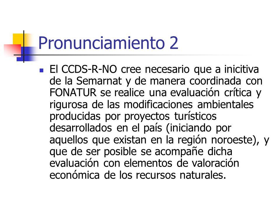 Pronunciamiento 2 El CCDS-R-NO cree necesario que a inicitiva de la Semarnat y de manera coordinada con FONATUR se realice una evaluación crítica y rigurosa de las modificaciones ambientales producidas por proyectos turísticos desarrollados en el país (iniciando por aquellos que existan en la región noroeste), y que de ser posible se acompañe dicha evaluación con elementos de valoración económica de los recursos naturales.