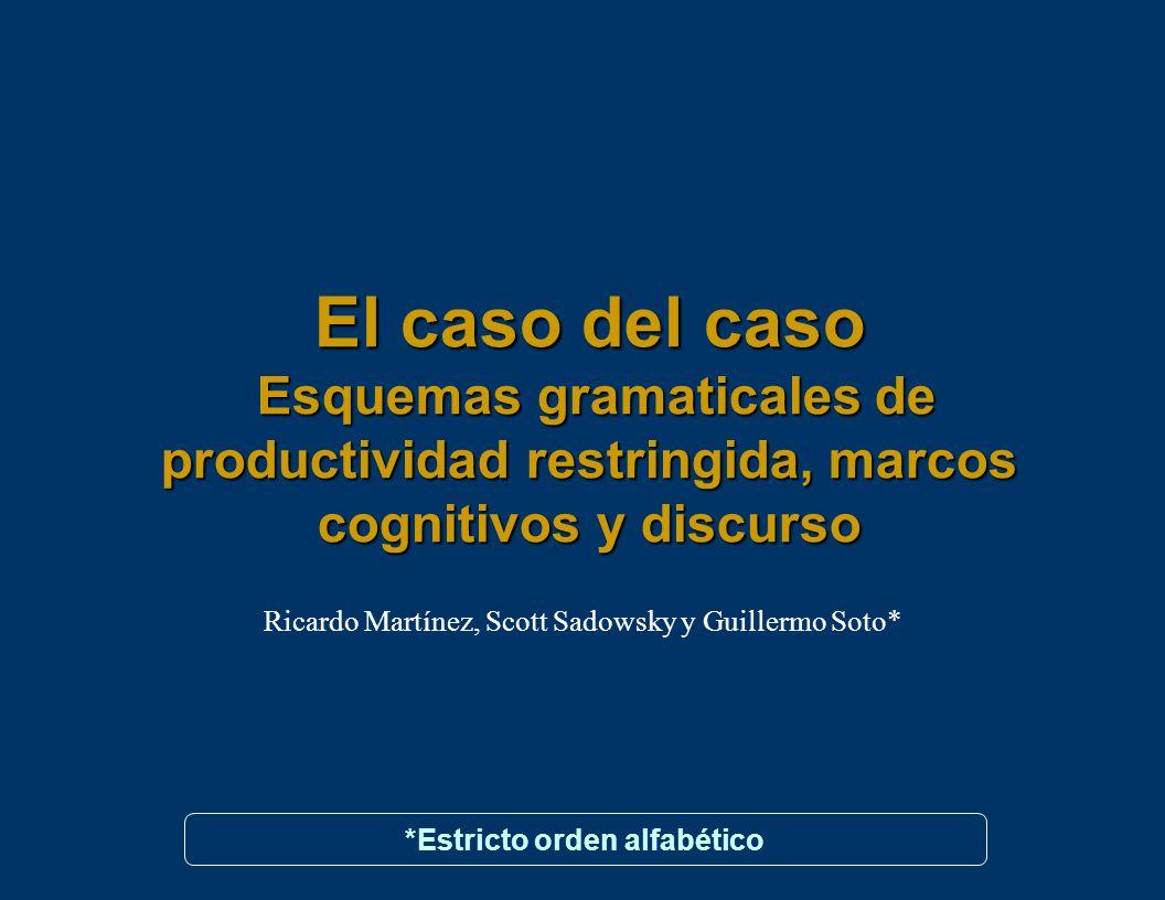 El caso del caso Esquemas gramaticales de productividad restringida, marcos cognitivos y discurso Ricardo Martínez, Scott Sadowsky y Guillermo Soto* *