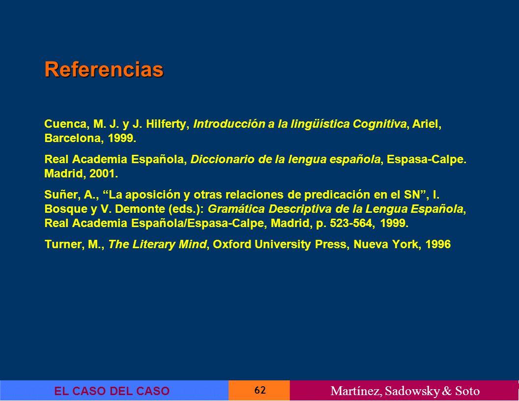 62 EL CASO DEL CASO Martínez, Sadowsky & Soto Referencias Cuenca, M. J. y J. Hilferty, Introducción a la lingüística Cognitiva, Ariel, Barcelona, 1999