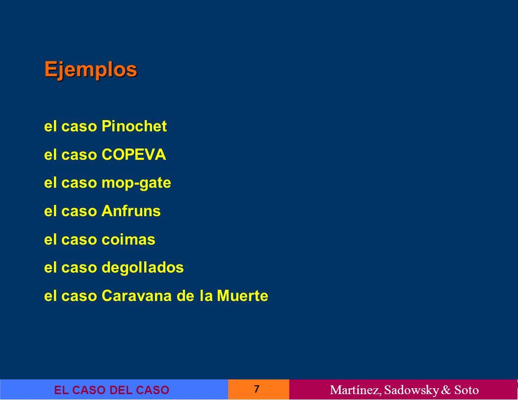7 EL CASO DEL CASO Martínez, Sadowsky & Soto Ejemplos el caso Pinochet el caso COPEVA el caso mop-gate el caso Anfruns el caso coimas el caso degollad