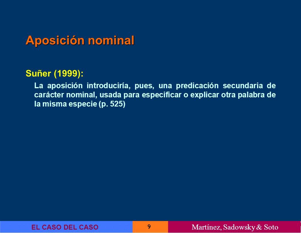 9 EL CASO DEL CASO Martínez, Sadowsky & Soto Aposición nominal Suñer (1999): La aposición introduciría, pues, una predicación secundaria de carácter n