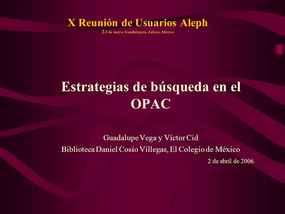 X Reunión de Usuarios Aleph 2 -3 de mayo, Guadalajara, Jalisco, México Estrategias de búsqueda en el OPAC Guadalupe Vega y Víctor Cid Biblioteca Danie