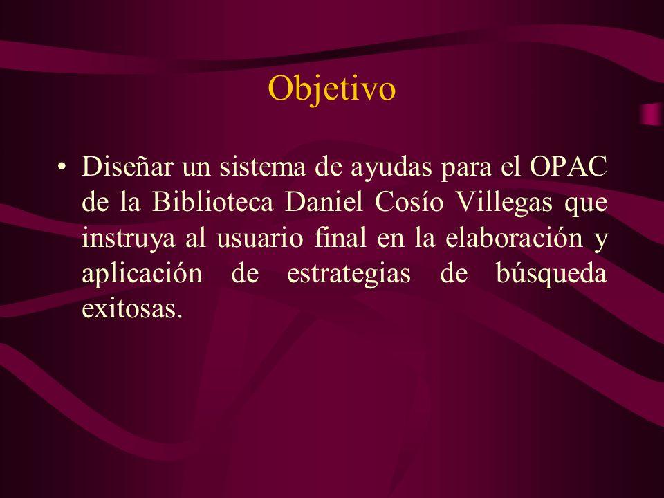 Objetivo Diseñar un sistema de ayudas para el OPAC de la Biblioteca Daniel Cosío Villegas que instruya al usuario final en la elaboración y aplicación