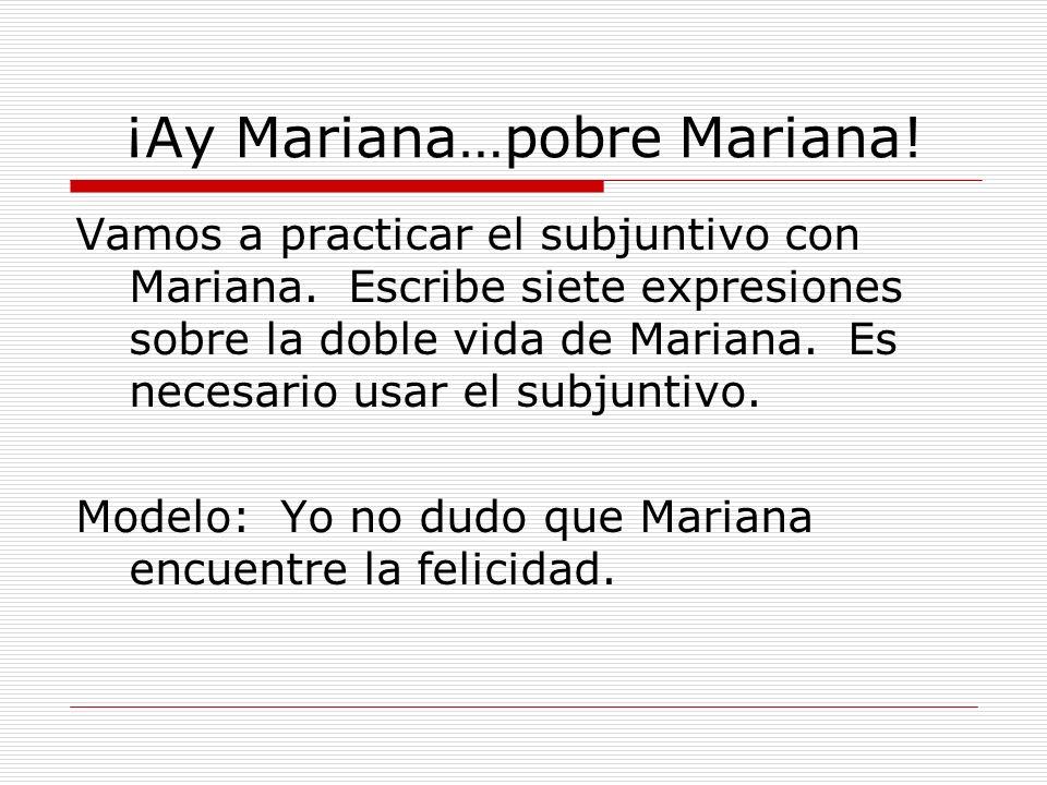 ¡Ay Mariana…pobre Mariana! Vamos a practicar el subjuntivo con Mariana. Escribe siete expresiones sobre la doble vida de Mariana. Es necesario usar el