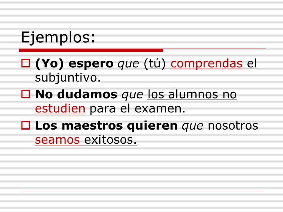 Ejemplos: (Yo) espero que (tú) comprendas el subjuntivo. No dudamos que los alumnos no estudien para el examen. Los maestros quieren que nosotros seam