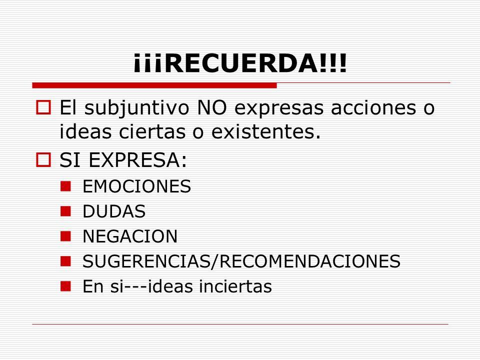 ¡¡¡RECUERDA!!! El subjuntivo NO expresas acciones o ideas ciertas o existentes. SI EXPRESA: EMOCIONES DUDAS NEGACION SUGERENCIAS/RECOMENDACIONES En si