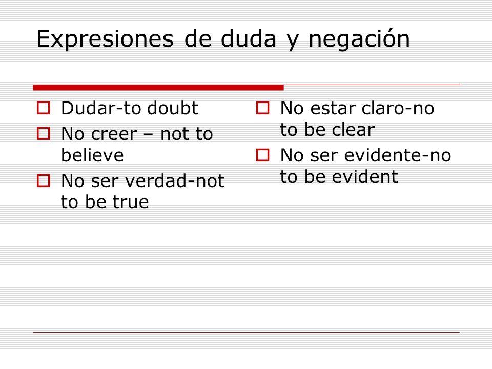 Expresiones de duda y negación Dudar-to doubt No creer – not to believe No ser verdad-not to be true No estar claro-no to be clear No ser evidente-no to be evident