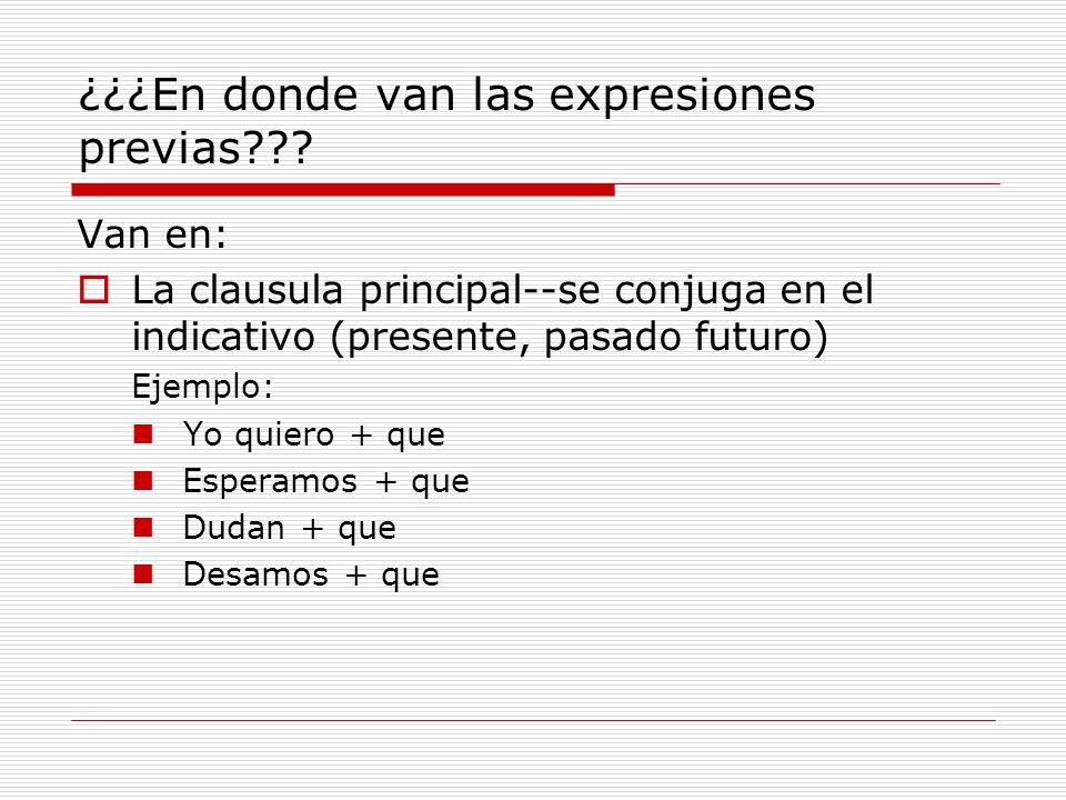 ¿¿¿En donde van las expresiones previas??? Van en: La clausula principal--se conjuga en el indicativo (presente, pasado futuro) Ejemplo: Yo quiero + q