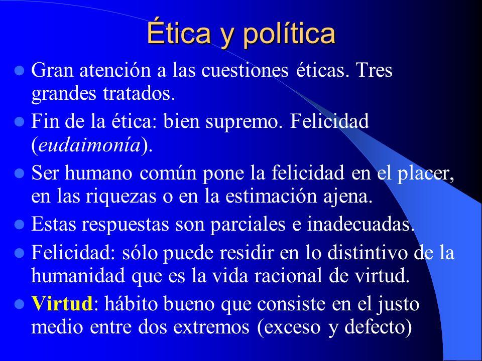 Ética y política Gran atención a las cuestiones éticas. Tres grandes tratados. Fin de la ética: bien supremo. Felicidad (eudaimonía). Ser humano común