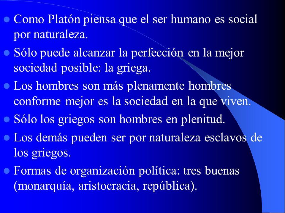 Como Platón piensa que el ser humano es social por naturaleza. Sólo puede alcanzar la perfección en la mejor sociedad posible: la griega. Los hombres