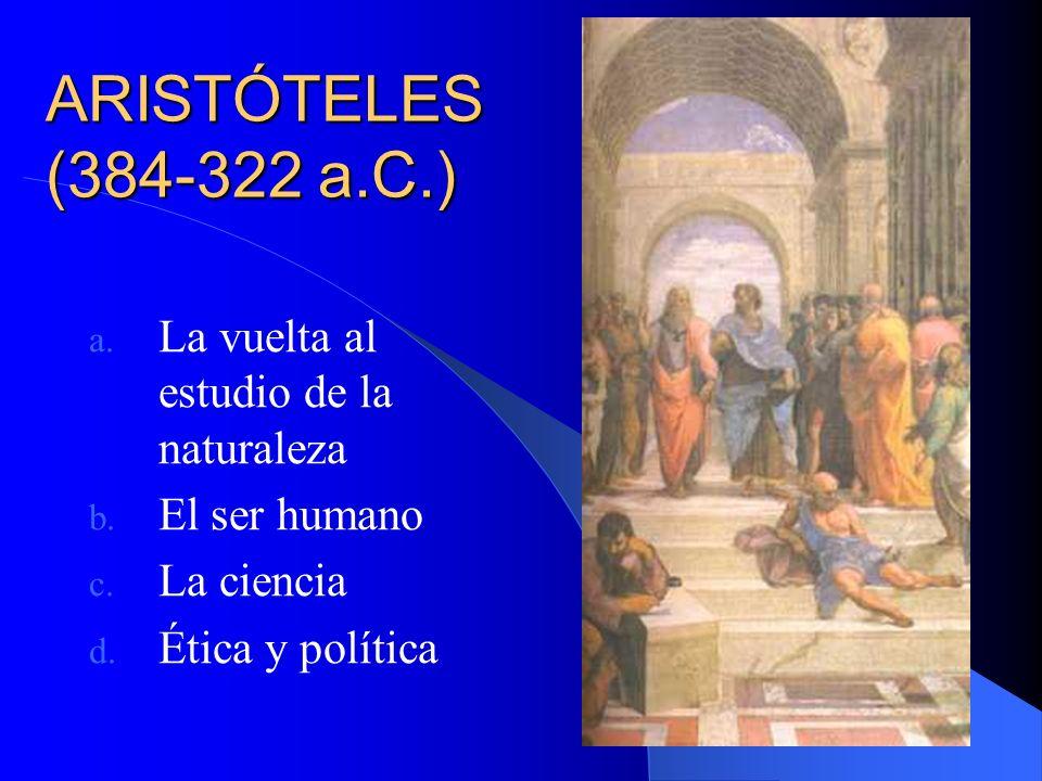 ARISTÓTELES (384-322 a.C.) a. La vuelta al estudio de la naturaleza b. El ser humano c. La ciencia d. Ética y política