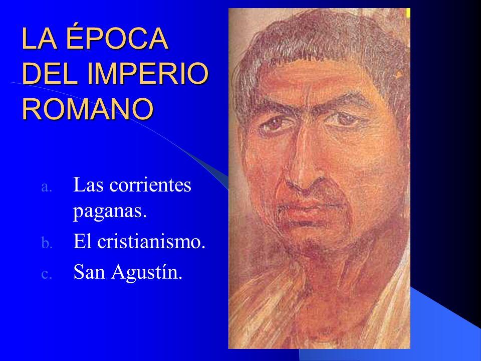 LA ÉPOCA DEL IMPERIO ROMANO a. Las corrientes paganas. b. El cristianismo. c. San Agustín.