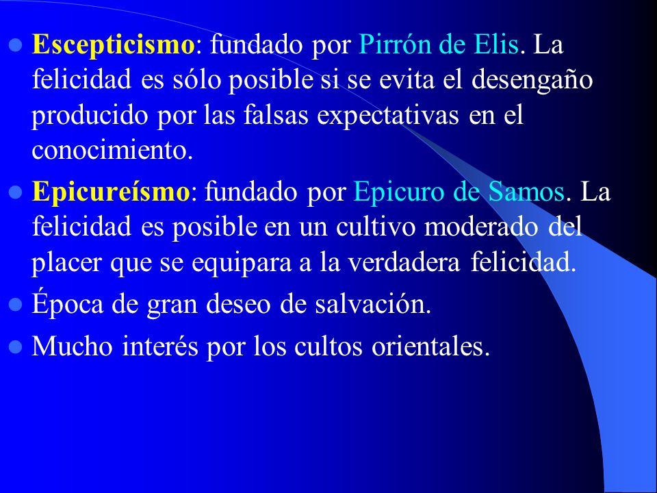 Escepticismo: fundado por Pirrón de Elis. La felicidad es sólo posible si se evita el desengaño producido por las falsas expectativas en el conocimien