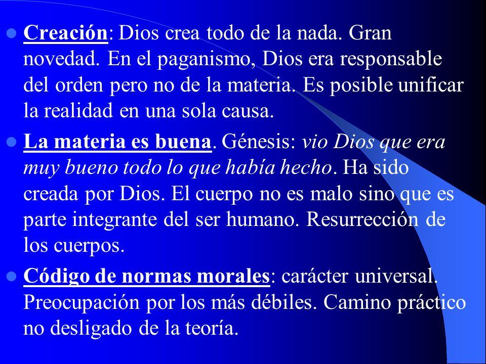 Creación: Dios crea todo de la nada. Gran novedad. En el paganismo, Dios era responsable del orden pero no de la materia. Es posible unificar la reali