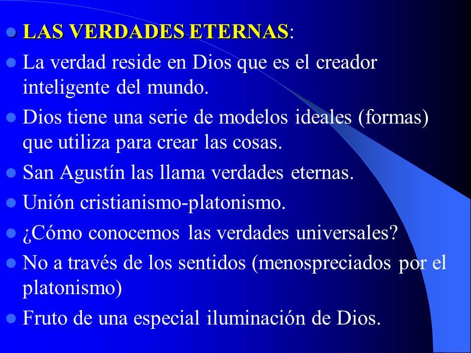 LAS VERDADES ETERNAS LAS VERDADES ETERNAS: La verdad reside en Dios que es el creador inteligente del mundo. Dios tiene una serie de modelos ideales (