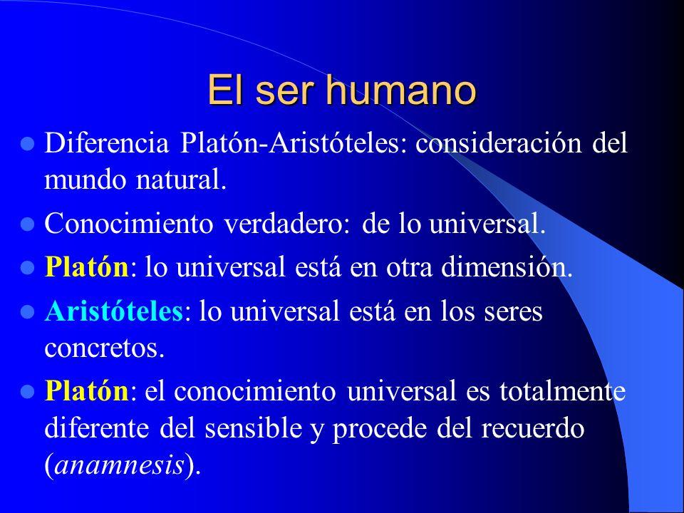 El ser humano Diferencia Platón-Aristóteles: consideración del mundo natural. Conocimiento verdadero: de lo universal. Platón: lo universal está en ot