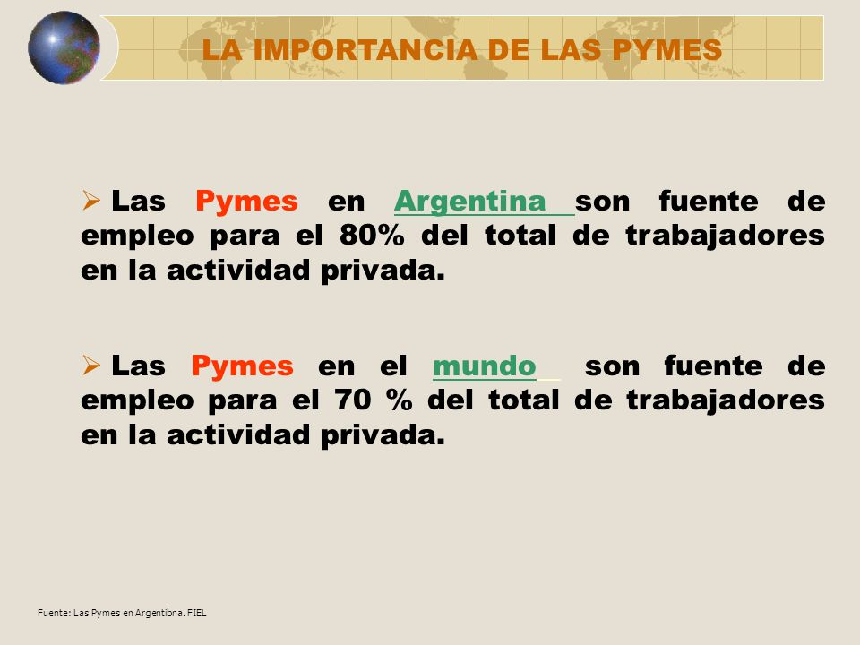 Las Pymes en Argentina son fuente de empleo para el 80% del total de trabajadores en la actividad privada. LA IMPORTANCIA DE LAS PYMES Fuente: Las Pym