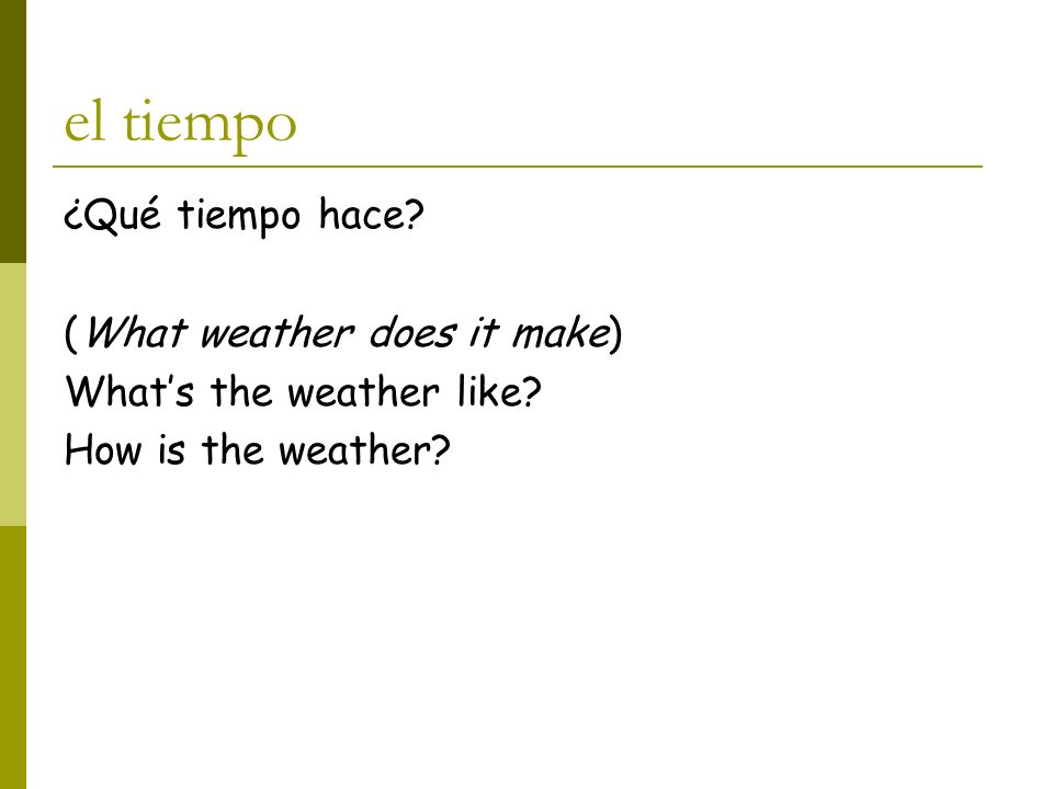 el tiempo ¿Qué tiempo hace? (What weather does it make) Whats the weather like? How is the weather?