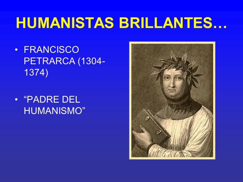 HUMANISTAS BRILLANTES… FRANCISCO PETRARCA (1304- 1374) PADRE DEL HUMANISMO
