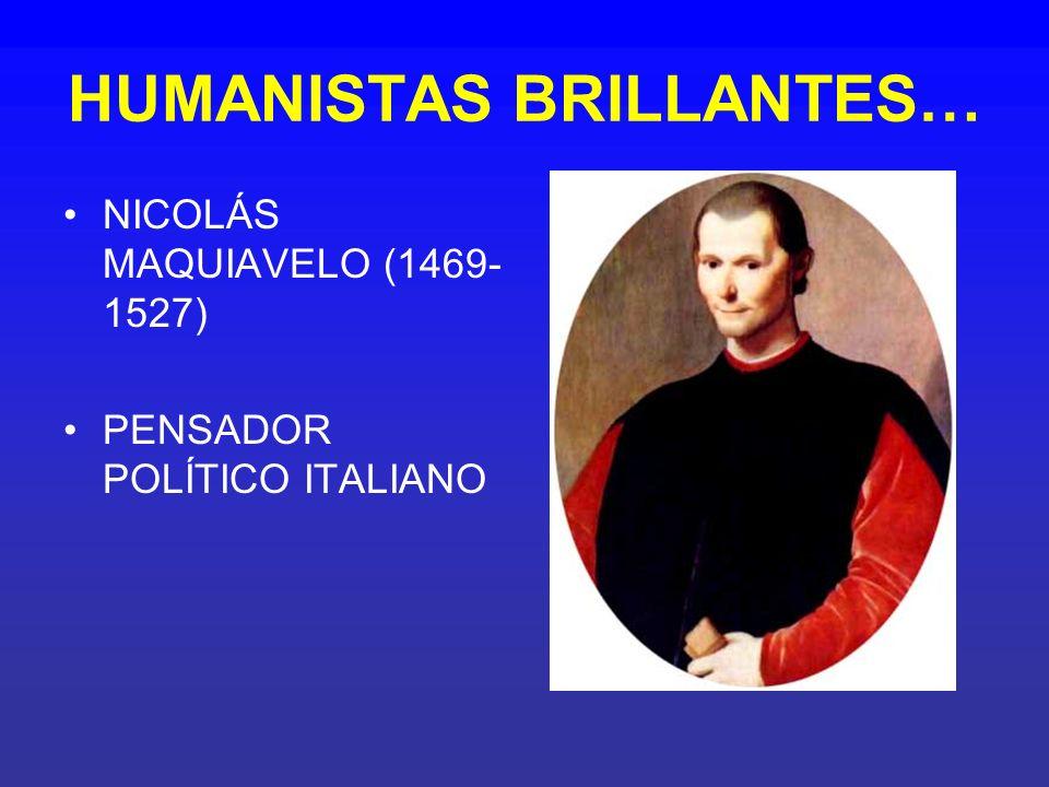 HUMANISTAS BRILLANTES… NICOLÁS MAQUIAVELO (1469- 1527) PENSADOR POLÍTICO ITALIANO