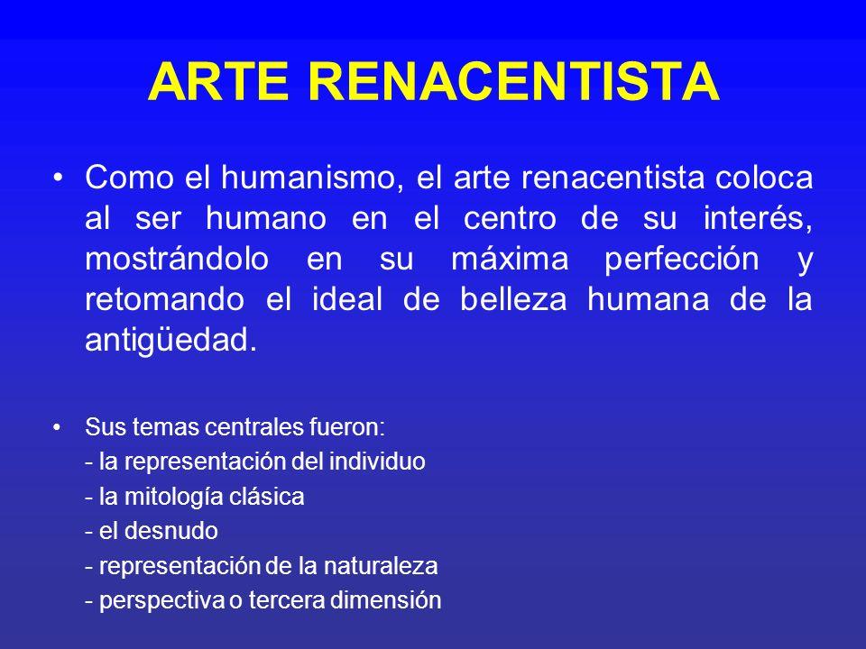 ARTE RENACENTISTA Como el humanismo, el arte renacentista coloca al ser humano en el centro de su interés, mostrándolo en su máxima perfección y retom