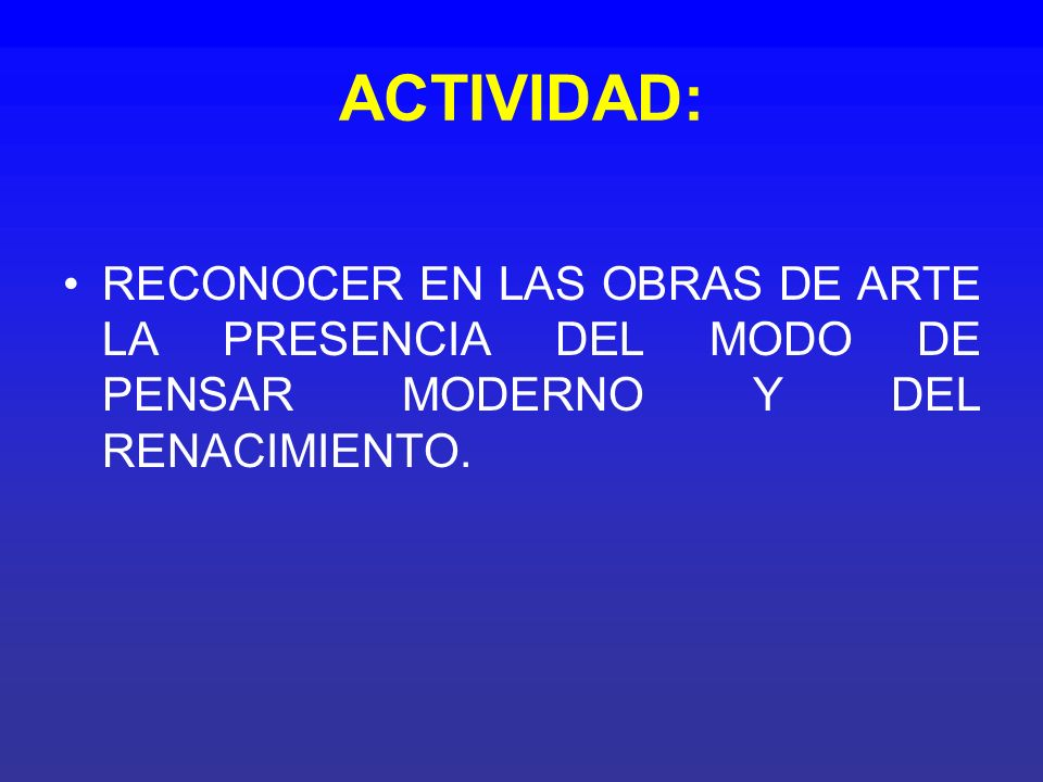 ACTIVIDAD: RECONOCER EN LAS OBRAS DE ARTE LA PRESENCIA DEL MODO DE PENSAR MODERNO Y DEL RENACIMIENTO.
