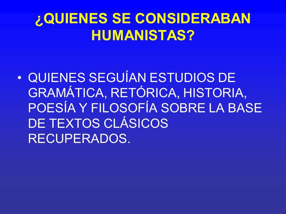 ¿QUIENES SE CONSIDERABAN HUMANISTAS? QUIENES SEGUÍAN ESTUDIOS DE GRAMÁTICA, RETÓRICA, HISTORIA, POESÍA Y FILOSOFÍA SOBRE LA BASE DE TEXTOS CLÁSICOS RE