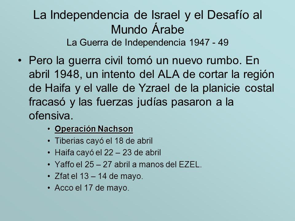 La Independencia de Israel y el Desafío al Mundo Árabe La Guerra de Independencia 1947 - 49 Pero la guerra civil tomó un nuevo rumbo. En abril 1948, u