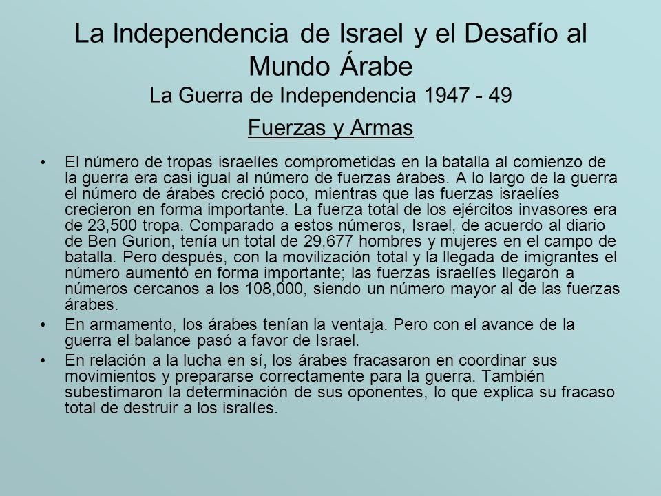 La Independencia de Israel y el Desafío al Mundo Árabe La Guerra de Independencia 1947 - 49 Fuerzas y Armas El número de tropas israelíes comprometida