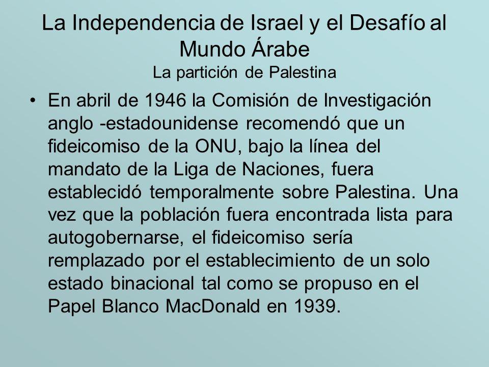 La Independencia de Israel y el Desafío al Mundo Árabe La partición de Palestina En un esfuerzo final para resolver el problema de la soberanía de Palestina, Bretaña intentó celebrar una conferencia en Londres en la cual el Alto Comite Árabe, los gobiernos árabes, y la Agencia Judía fueron invitados a presentar sus puntos de vista.