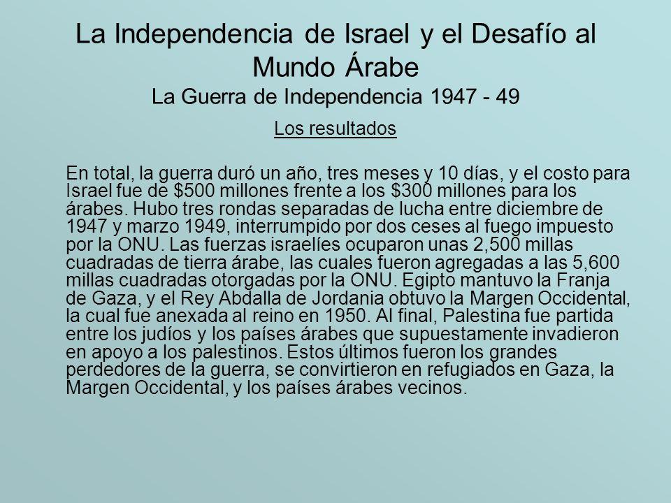 La Independencia de Israel y el Desafío al Mundo Árabe La Guerra de Independencia 1947 - 49 Los resultados En total, la guerra duró un año, tres meses