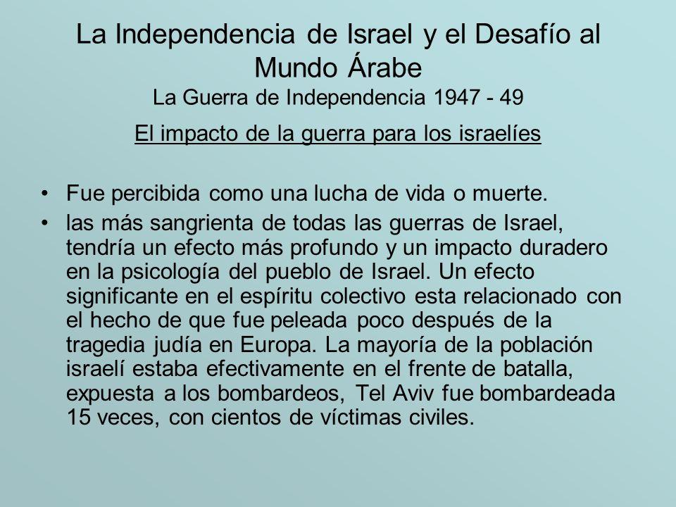 La Independencia de Israel y el Desafío al Mundo Árabe La Guerra de Independencia 1947 - 49 El impacto de la guerra para los israelíes Fue percibida c