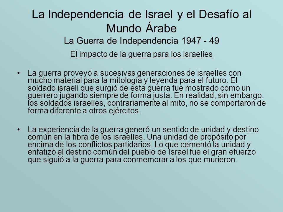 La Independencia de Israel y el Desafío al Mundo Árabe La Guerra de Independencia 1947 - 49 El impacto de la guerra para los israelíes La guerra prove