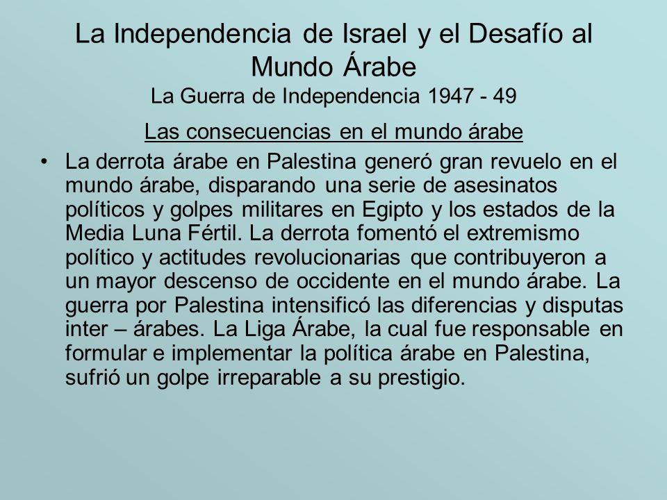 La Independencia de Israel y el Desafío al Mundo Árabe La Guerra de Independencia 1947 - 49 Las consecuencias en el mundo árabe La derrota árabe en Pa