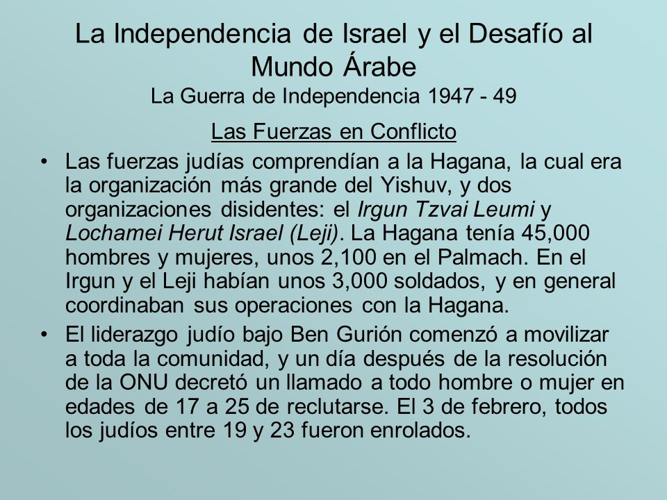 La Independencia de Israel y el Desafío al Mundo Árabe La Guerra de Independencia 1947 - 49 Las Fuerzas en Conflicto Las fuerzas árabes en la guerra civil estaban formadas por cuatro componentes: –Primero, estaba el Ejército de Liberación Árabe (ALA), que tenía unos 4,000 voluntarios de Palestina y los países árabes vecinos, en especial Irak y Siria.