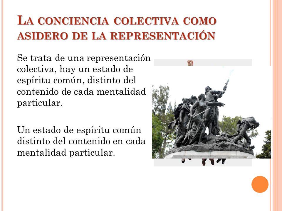 L A CONCIENCIA COLECTIVA COMO ASIDERO DE LA REPRESENTACIÓN Se trata de una representación colectiva, hay un estado de espíritu común, distinto del con