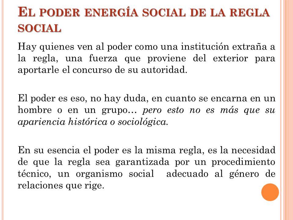 E L PODER ENERGÍA SOCIAL DE LA REGLA SOCIAL Hay quienes ven al poder como una institución extraña a la regla, una fuerza que proviene del exterior par