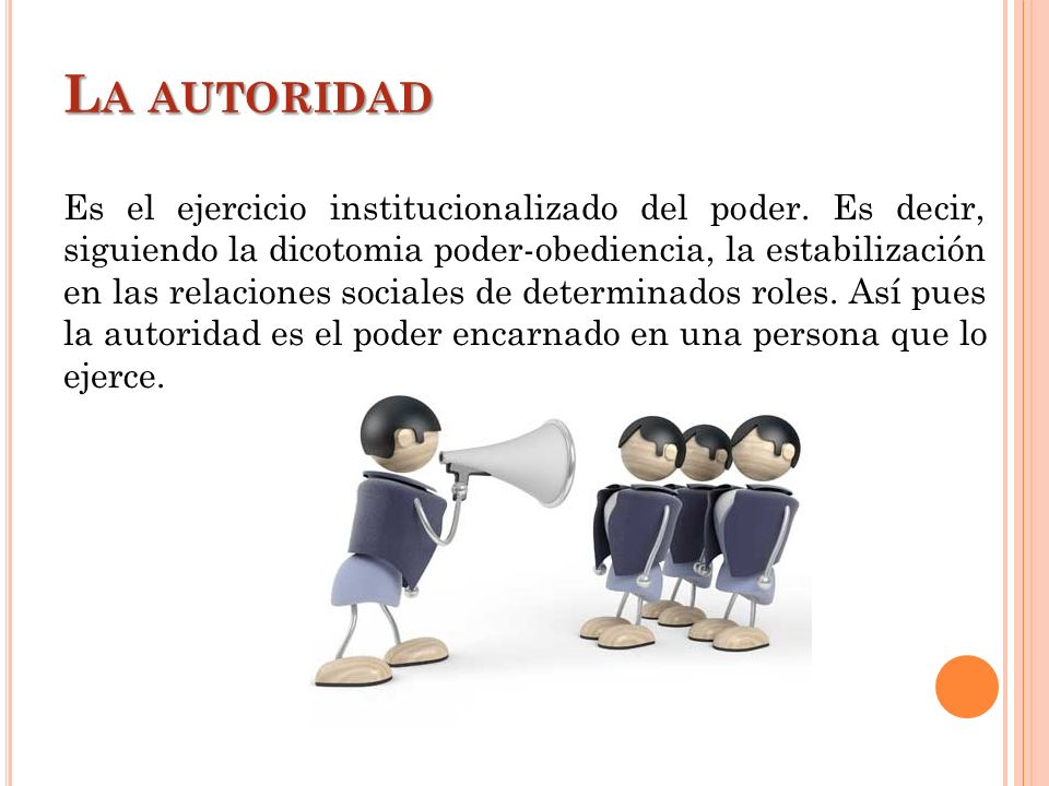 L A AUTORIDAD Es el ejercicio institucionalizado del poder. Es decir, siguiendo la dicotomia poder-obediencia, la estabilización en las relaciones soc