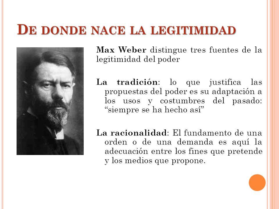 D E DONDE NACE LA LEGITIMIDAD Max Weber distingue tres fuentes de la legitimidad del poder La tradición : lo que justifica las propuestas del poder es