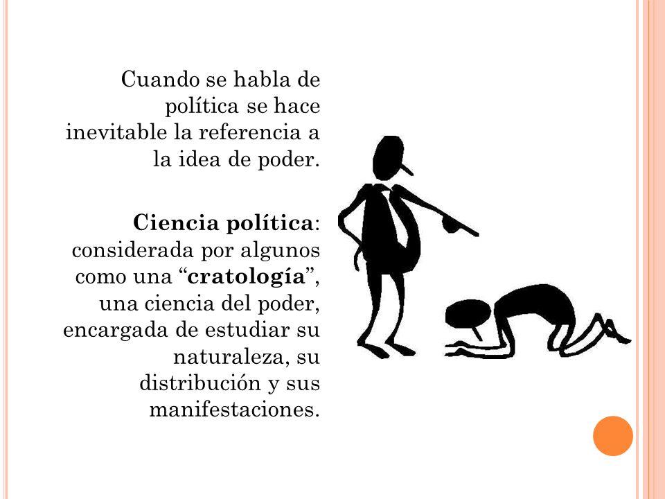 Cuando se habla de política se hace inevitable la referencia a la idea de poder. Ciencia política : considerada por algunos como una cratología, una c