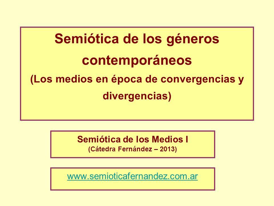Semiótica de los géneros contemporáneos (Los medios en época de convergencias y divergencias) Semiótica de los Medios I (Cátedra Fernández – 2013) www