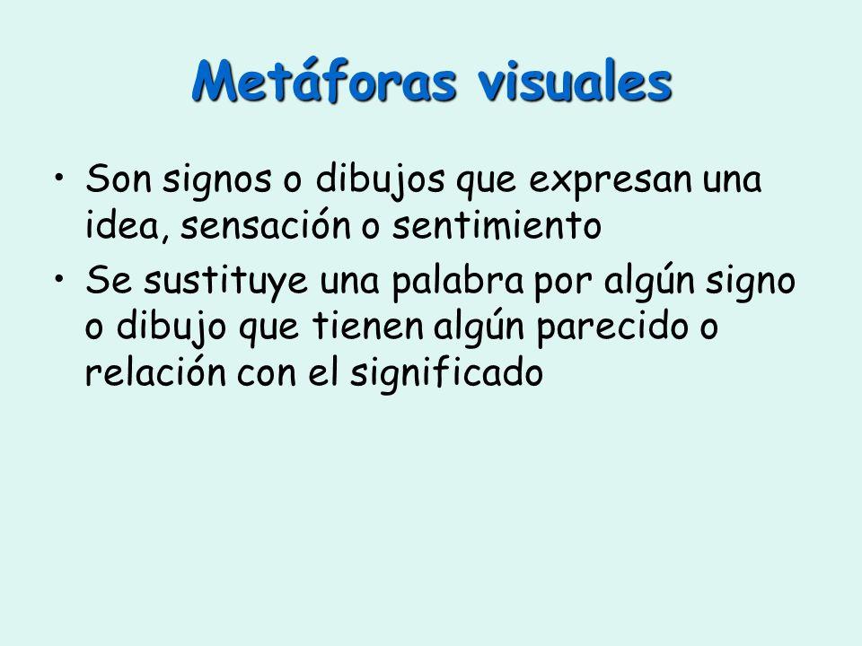 Metáforas visuales Son signos o dibujos que expresan una idea, sensación o sentimiento Se sustituye una palabra por algún signo o dibujo que tienen al