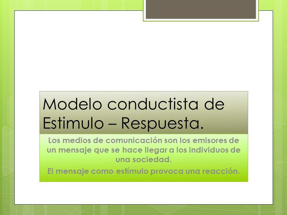 Modelo conductista de Estimulo – Respuesta. Los medios de comunicación son los emisores de un mensaje que se hace llegar a los individuos de una socie