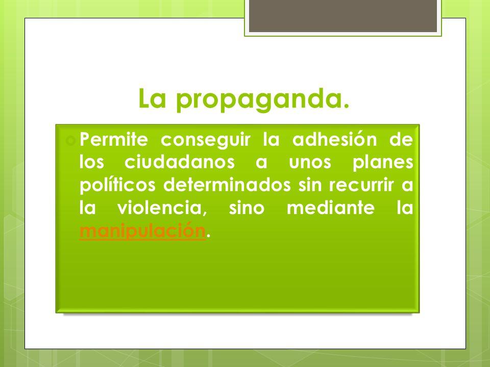 La propaganda. Permite conseguir la adhesión de los ciudadanos a unos planes políticos determinados sin recurrir a la violencia, sino mediante la mani