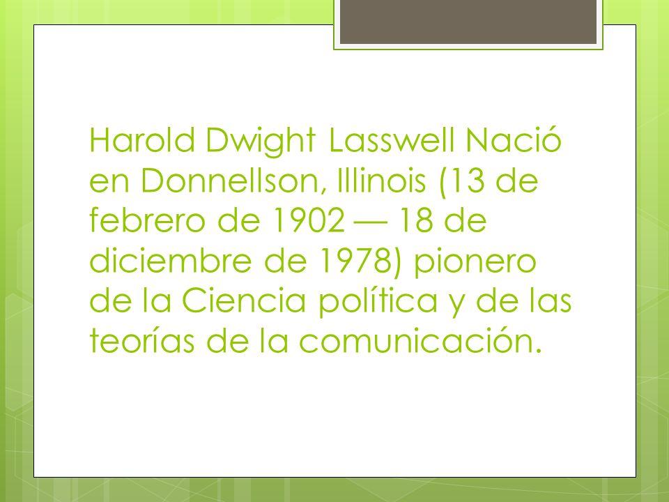 Harold Dwight Lasswell Nació en Donnellson, Illinois (13 de febrero de 1902 18 de diciembre de 1978) pionero de la Ciencia política y de las teorías d
